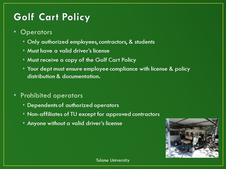 Operators Only authorized employees, contractors, & students Must have a valid driver's license Must receive a copy of the Golf Cart Policy Your dept must ensure employee compliance with license & policy distribution & documentation.