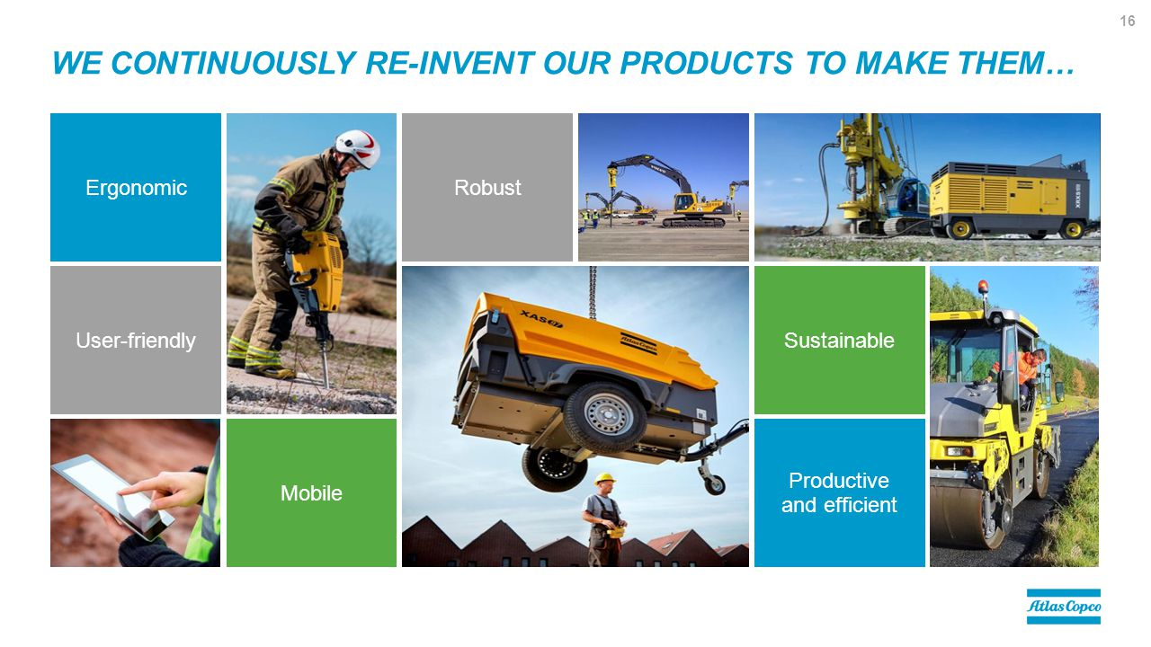 WE CONTINUOUSLY RE-INVENT OUR PRODUCTS TO MAKE THEM… Ergonomic Mobile User-friendlySustainable Robust Productive and efficient 16
