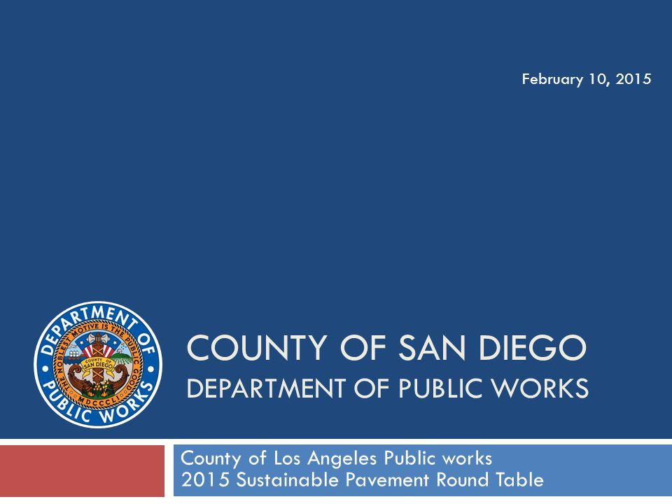 COUNTY OF SAN DIEGO DEPARTMENT OF PUBLIC WORKS County of Los Angeles Public works 2015 Sustainable Pavement Round Table February 10, 2015