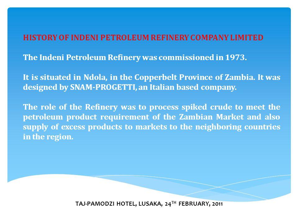 TAJ-PAMODZI HOTEL, LUSAKA, 24 TH FEBRUARY, 2011 HISTORY OF INDENI PETROLEUM REFINERY COMPANY LIMITED The Indeni Petroleum Refinery was commissioned in 1973.