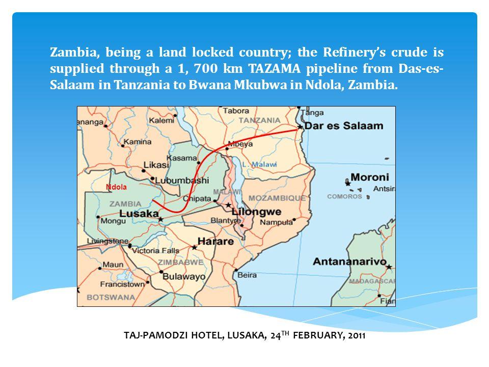 TAJ-PAMODZI HOTEL, LUSAKA, 24 TH FEBRUARY, 2011 Ndola Zambia, being a land locked country; the Refinery's crude is supplied through a 1, 700 km TAZAMA pipeline from Das-es- Salaam in Tanzania to Bwana Mkubwa in Ndola, Zambia.