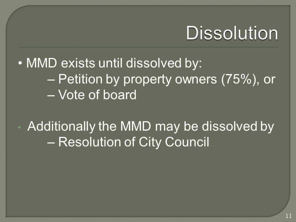 MMD exists until dissolved by: – Petition by property owners (75%), or – Vote of board Additionally the MMD may be dissolved by – Resolution of City Council 11
