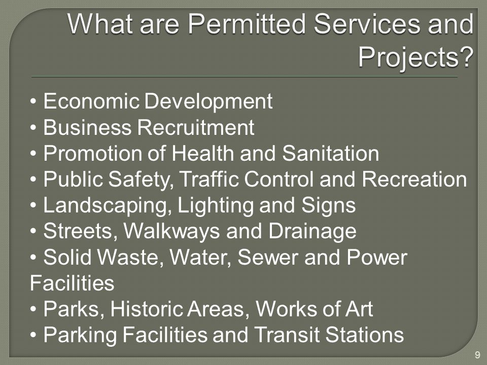 Economic Development Business Recruitment Promotion of Health and Sanitation Public Safety, Traffic Control and Recreation Landscaping, Lighting and Signs Streets, Walkways and Drainage Solid Waste, Water, Sewer and Power Facilities Parks, Historic Areas, Works of Art Parking Facilities and Transit Stations 9