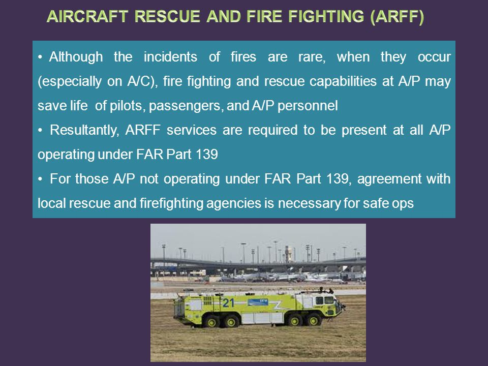 Although the incidents of fires are rare, when they occur (especially on A/C), fire fighting and rescue capabilities at A/P may save life of pilots, p