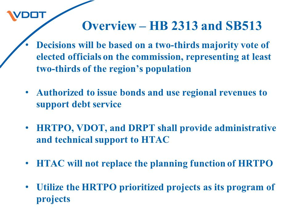 Overview – HB 2313 and SB513 Decisions will be based on a two-thirds majority vote of elected officials on the commission, representing at least two-thirds of the region's population Authorized to issue bonds and use regional revenues to support debt service HRTPO, VDOT, and DRPT shall provide administrative and technical support to HTAC HTAC will not replace the planning function of HRTPO Utilize the HRTPO prioritized projects as its program of projects