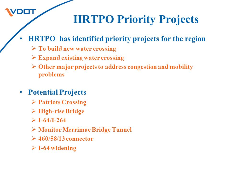 HRTPO Priority Projects HRTPO has identified priority projects for the region  To build new water crossing  Expand existing water crossing  Other major projects to address congestion and mobility problems Potential Projects  Patriots Crossing  High-rise Bridge  I-64/I-264  Monitor Merrimac Bridge Tunnel  460/58/13 connector  I-64 widening