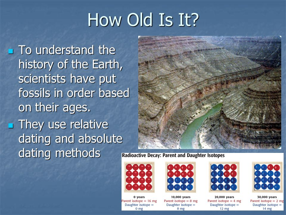 How Old Is It? To understand the history of the Earth, scientists have put fossils in order based on their ages. To understand the history of the Eart