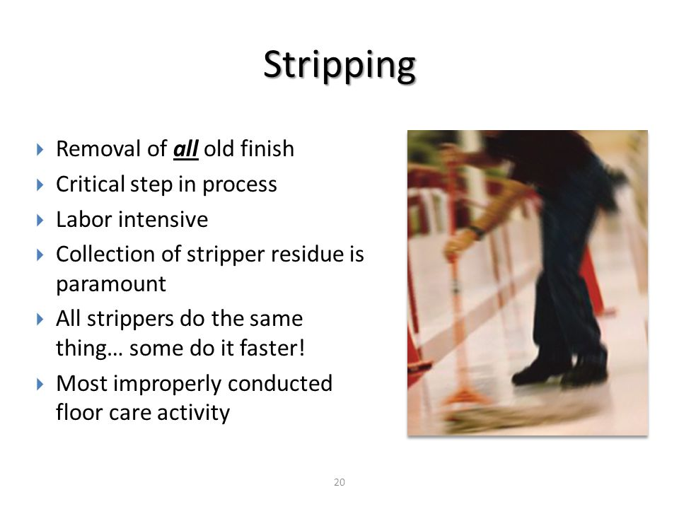 Stripping 20  Removal of all old finish  Critical step in process  Labor intensive  Collection of stripper residue is paramount  All strippers do the same thing… some do it faster.
