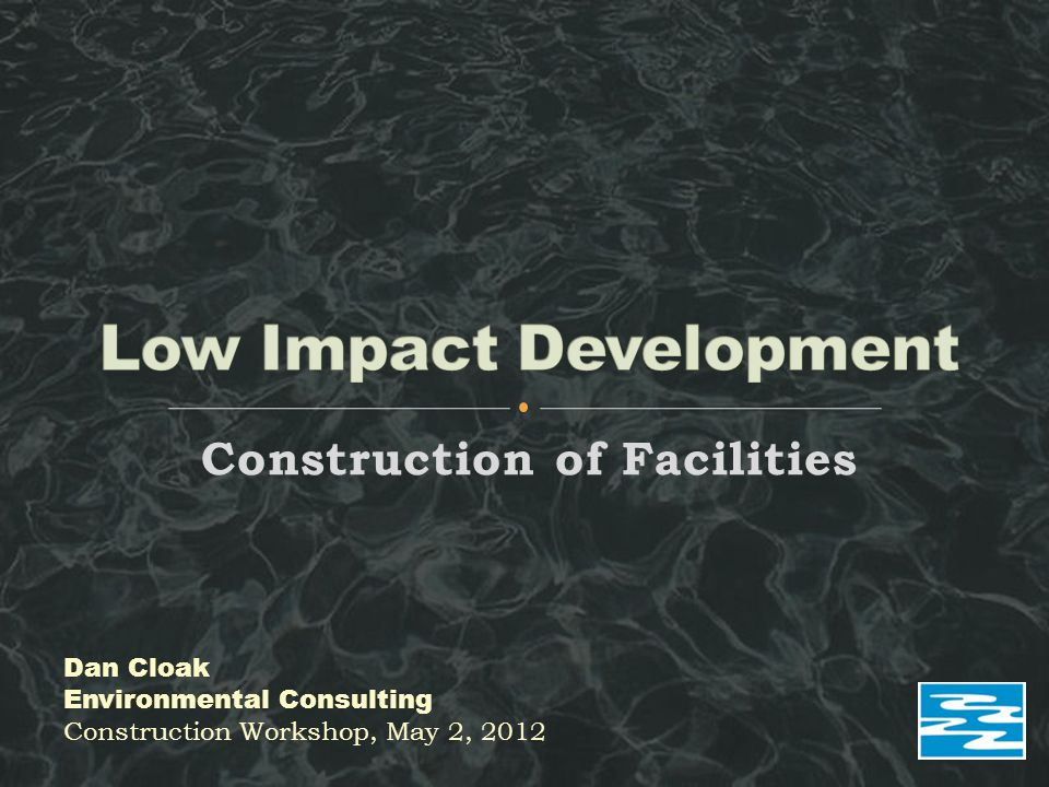 Construction of Facilities Dan Cloak Environmental Consulting Construction Workshop, May 2, 2012