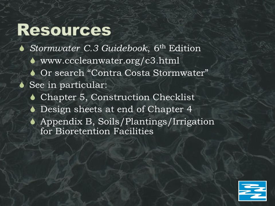  Stormwater C.3 Guidebook, 6 th Edition  www.cccleanwater.org/c3.html  Or search Contra Costa Stormwater  See in particular:  Chapter 5, Construction Checklist  Design sheets at end of Chapter 4  Appendix B, Soils/Plantings/Irrigation for Bioretention Facilities