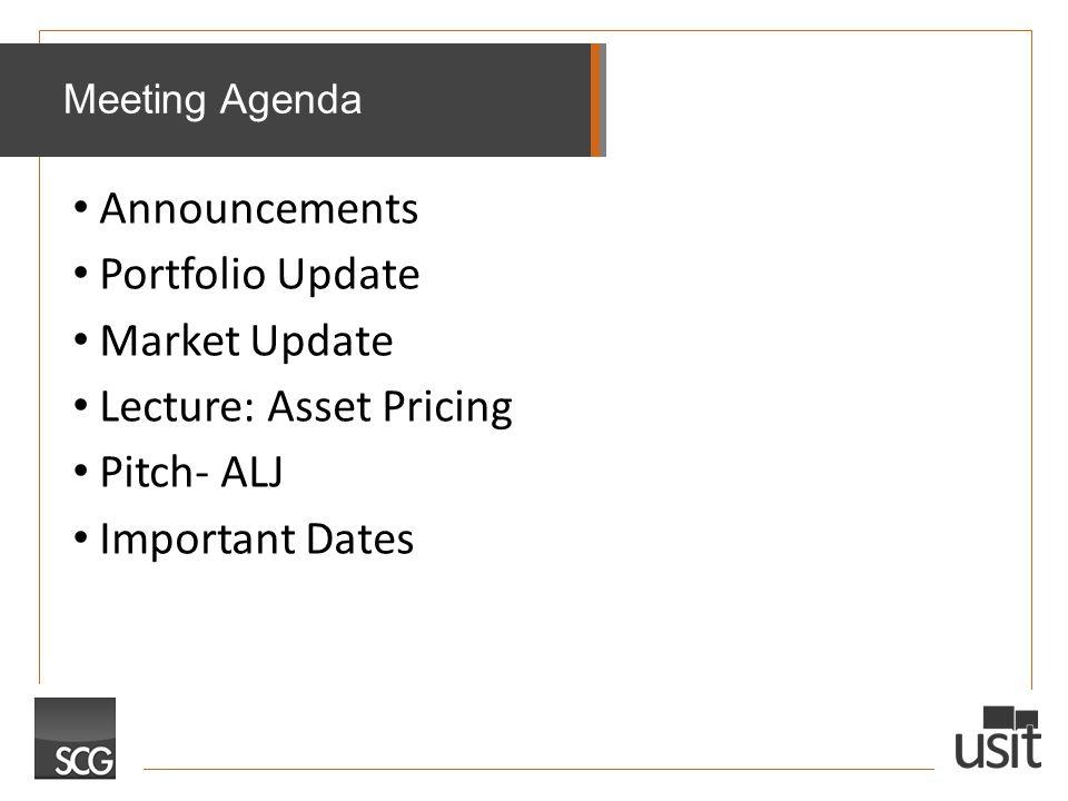 Announcements Portfolio Update Market Update Lecture: Asset Pricing Pitch- ALJ Important Dates Meeting Agenda