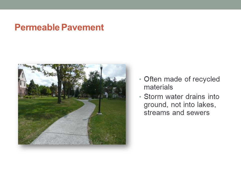 Permeable Pavement Often made of recycled materials Storm water drains into ground, not into lakes, streams and sewers