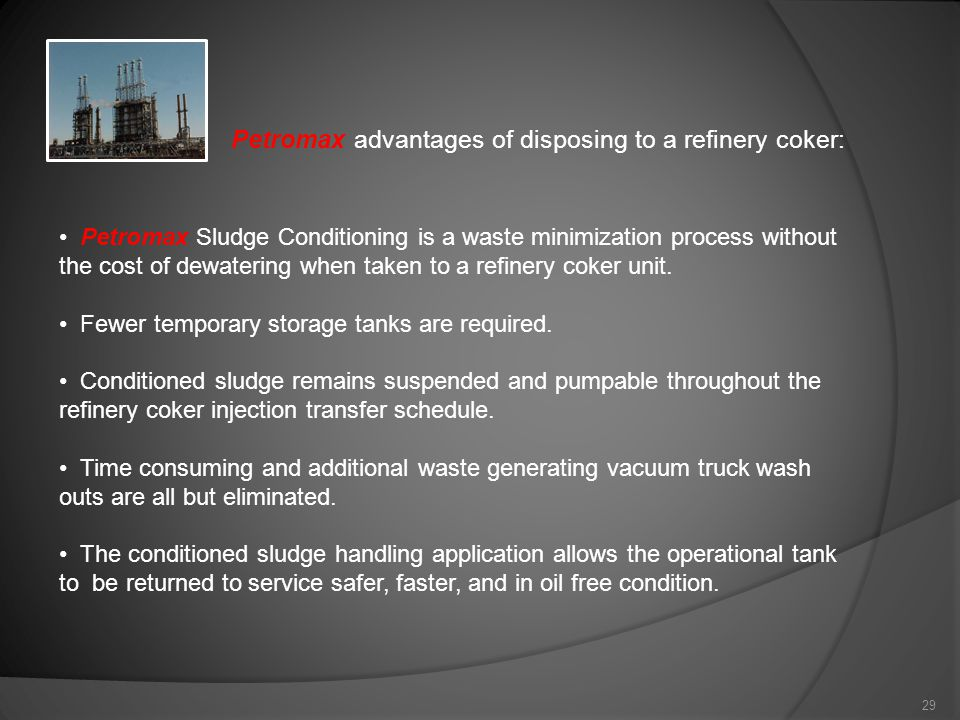 29 Petromax Sludge Conditioning is a waste minimization process without the cost of dewatering when taken to a refinery coker unit.