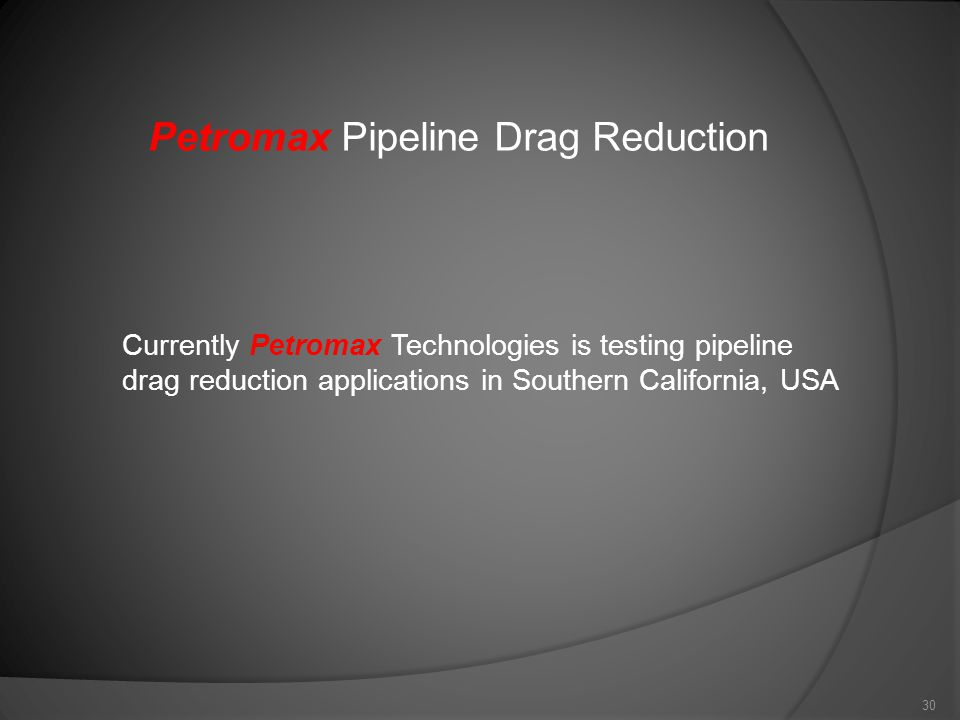 30 Petromax Pipeline Drag Reduction Currently Petromax Technologies is testing pipeline drag reduction applications in Southern California, USA
