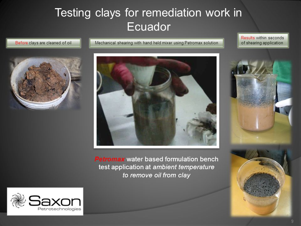 Testing clays for remediation work in Ecuador Petromax water based formulation bench test application at ambient temperature to remove oil from clay Before clays are cleaned of oilMechanical shearing with hand held mixer using Petromax solution Results within seconds of shearing application 9