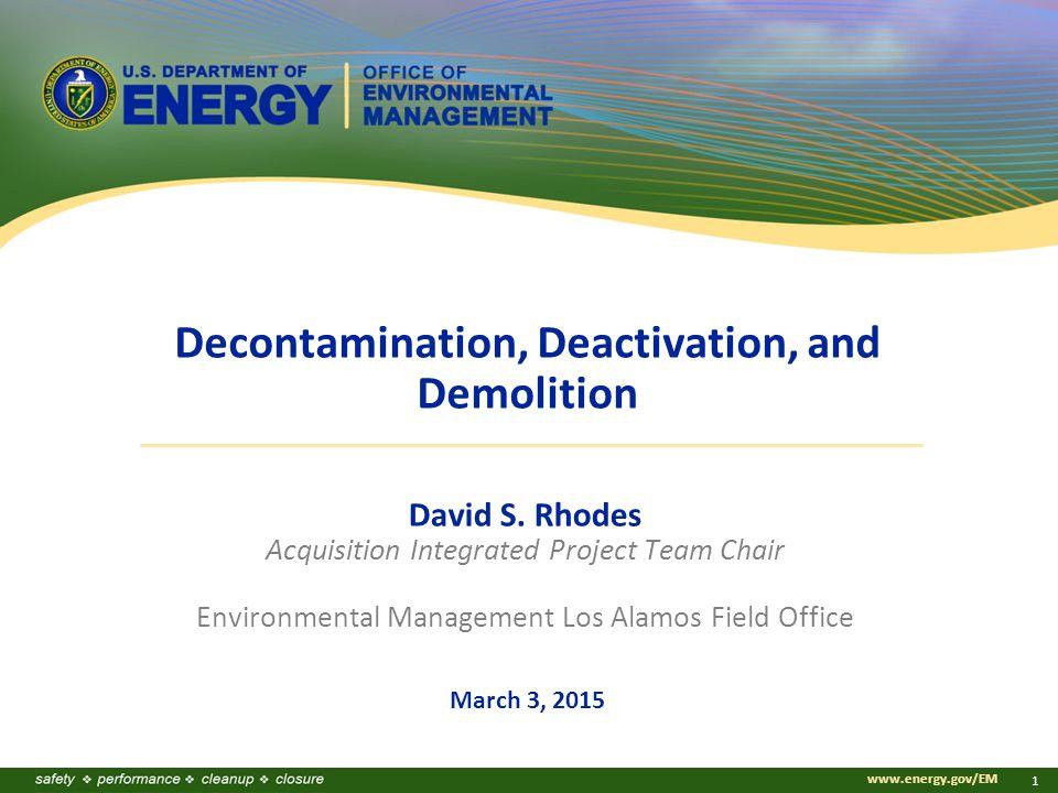 www.energy.gov/EM 1 Decontamination, Deactivation, and Demolition David S. Rhodes Acquisition Integrated Project Team Chair Environmental Management L