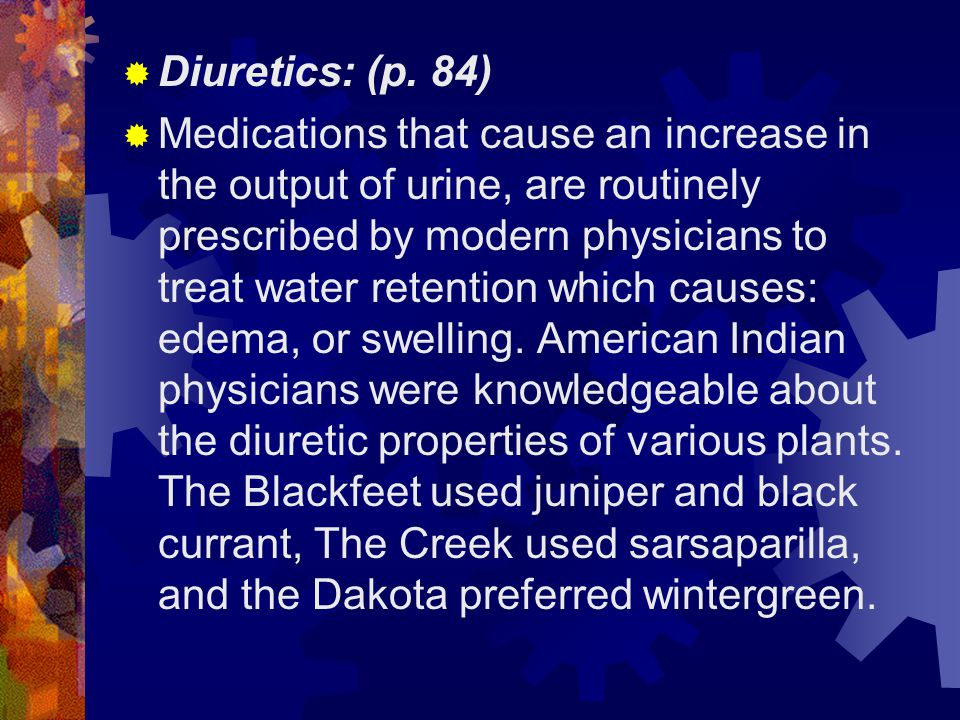  Diuretics: (p. 84)  Medications that cause an increase in the output of urine, are routinely prescribed by modern physicians to treat water retenti