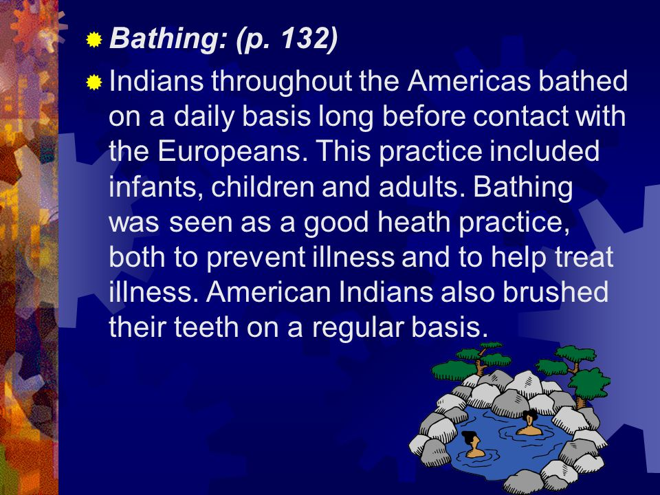  Bathing: (p. 132)  Indians throughout the Americas bathed on a daily basis long before contact with the Europeans. This practice included infants,