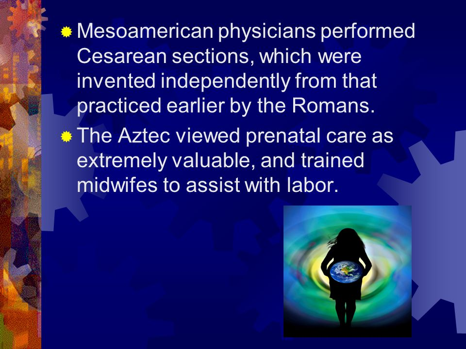  Mesoamerican physicians performed Cesarean sections, which were invented independently from that practiced earlier by the Romans.