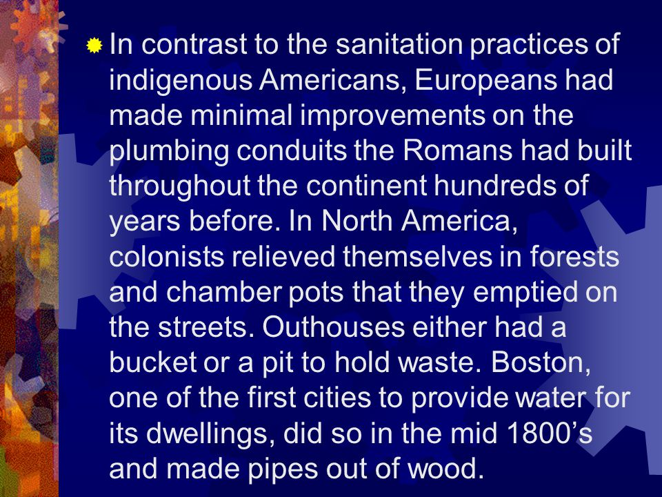  In contrast to the sanitation practices of indigenous Americans, Europeans had made minimal improvements on the plumbing conduits the Romans had built throughout the continent hundreds of years before.
