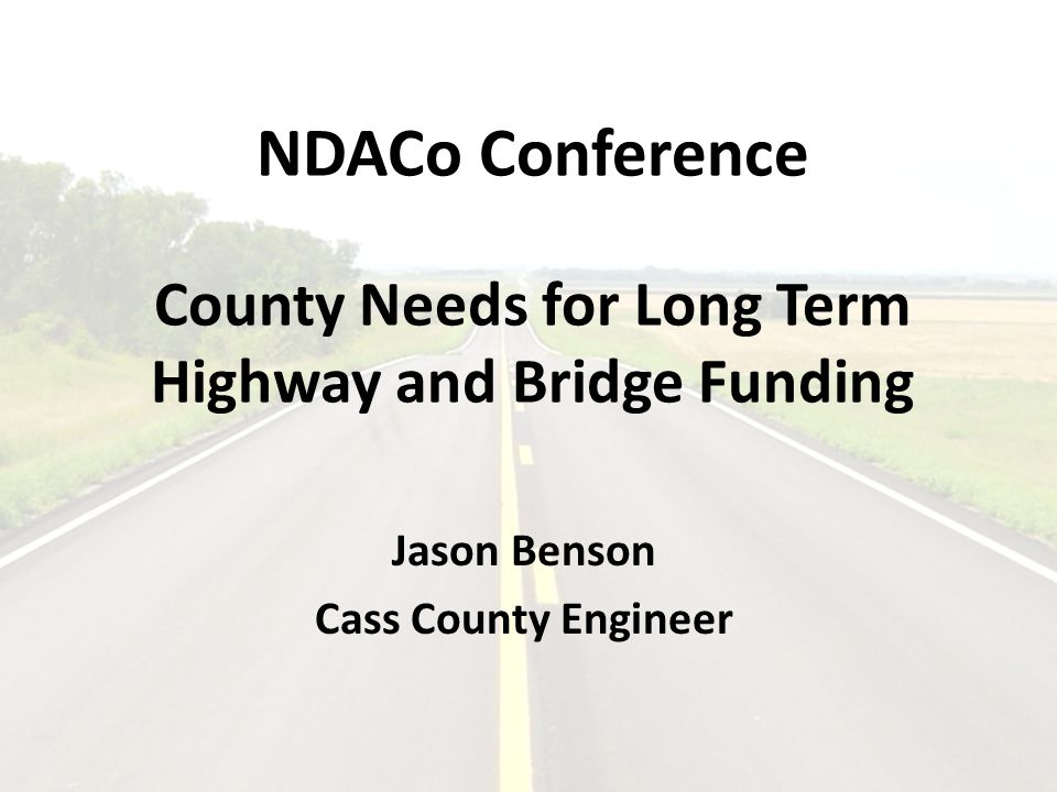 NDACo Conference County Needs for Long Term Highway and Bridge Funding Jason Benson Cass County Engineer