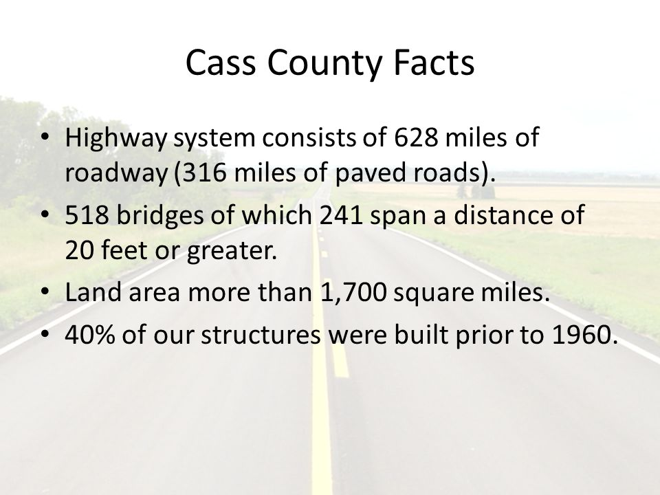 Cass County Facts Highway system consists of 628 miles of roadway (316 miles of paved roads).
