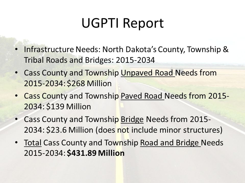 UGPTI Report Infrastructure Needs: North Dakota's County, Township & Tribal Roads and Bridges: 2015-2034 Cass County and Township Unpaved Road Needs from 2015-2034: $268 Million Cass County and Township Paved Road Needs from 2015- 2034: $139 Million Cass County and Township Bridge Needs from 2015- 2034: $23.6 Million (does not include minor structures) Total Cass County and Township Road and Bridge Needs 2015-2034: $431.89 Million
