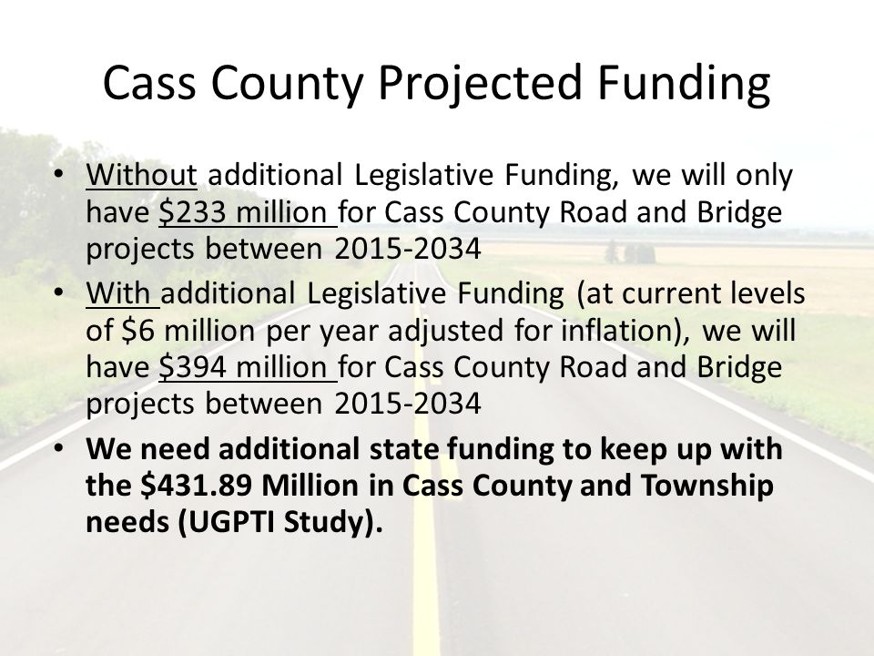 Cass County Projected Funding Without additional Legislative Funding, we will only have $233 million for Cass County Road and Bridge projects between 2015-2034 With additional Legislative Funding (at current levels of $6 million per year adjusted for inflation), we will have $394 million for Cass County Road and Bridge projects between 2015-2034 We need additional state funding to keep up with the $431.89 Million in Cass County and Township needs (UGPTI Study).