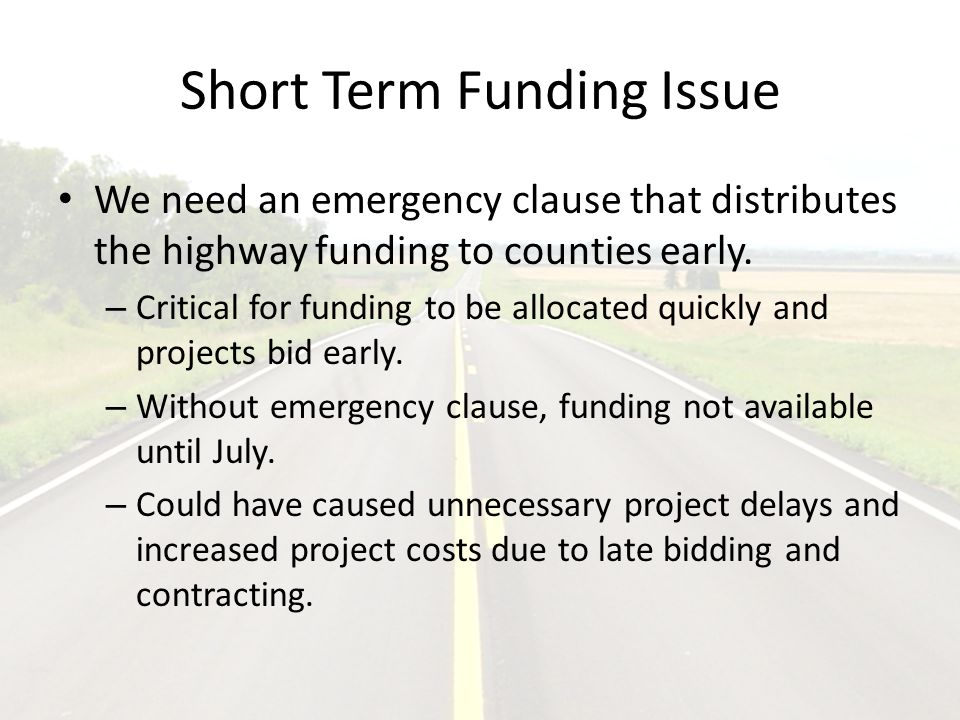Short Term Funding Issue We need an emergency clause that distributes the highway funding to counties early.