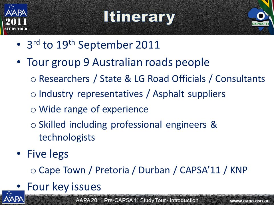 AAPA 2011 Pre-CAPSA'11 Study Tour - Introduction 3 rd to 19 th September 2011 Tour group 9 Australian roads people o Researchers / State & LG Road Officials / Consultants o Industry representatives / Asphalt suppliers o Wide range of experience o Skilled including professional engineers & technologists Five legs o Cape Town / Pretoria / Durban / CAPSA'11 / KNP Four key issues www.aapa.asn.au