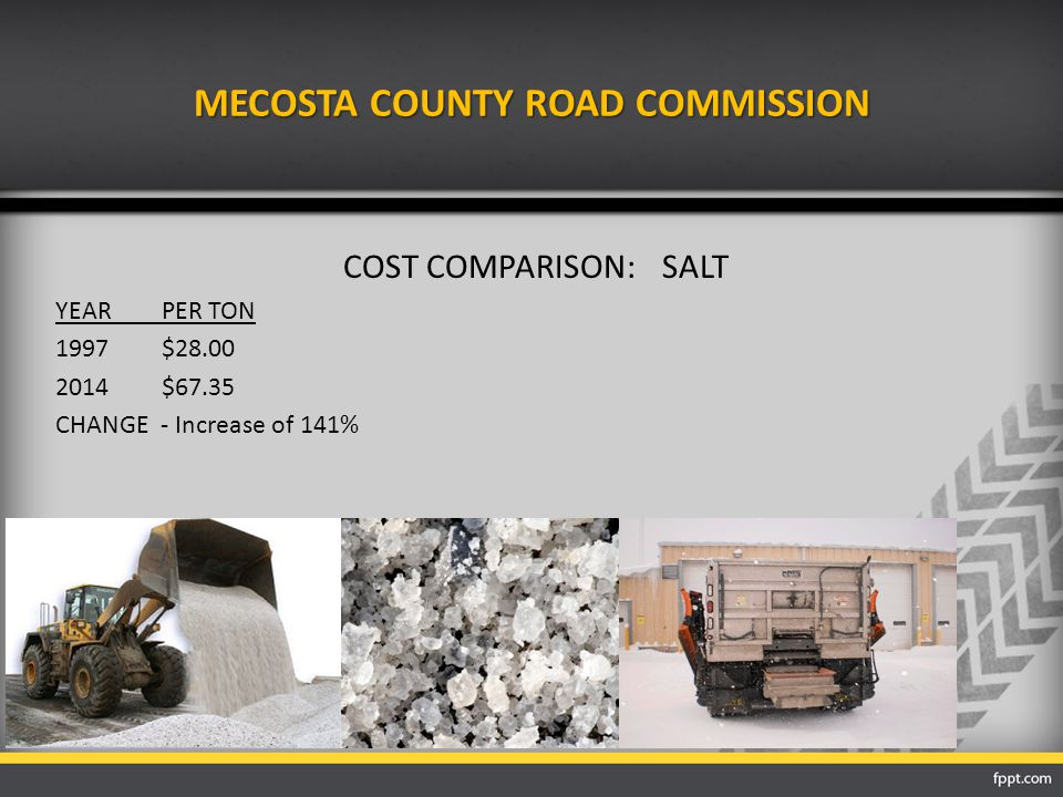MECOSTA COUNTY ROAD COMMISSION COST COMPARISON:SALT YEARPER TON 1997$28.00 2014$67.35 CHANGE - Increase of 141%