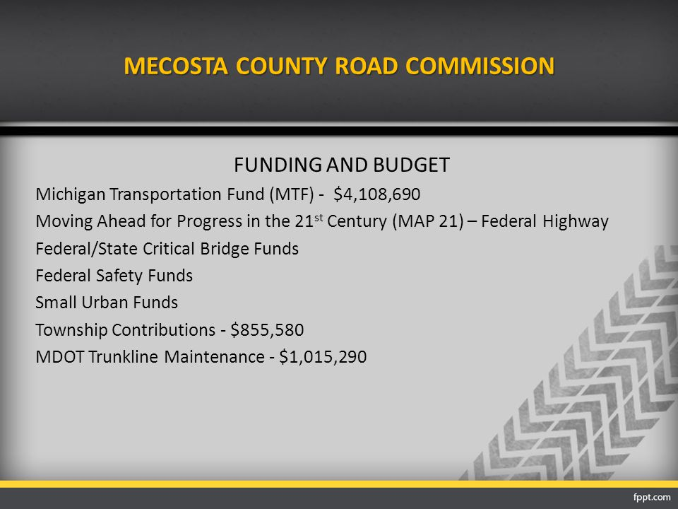 MECOSTA COUNTY ROAD COMMISSION FUNDING AND BUDGET Michigan Transportation Fund (MTF) - $4,108,690 Moving Ahead for Progress in the 21 st Century (MAP 21) – Federal Highway Federal/State Critical Bridge Funds Federal Safety Funds Small Urban Funds Township Contributions - $855,580 MDOT Trunkline Maintenance - $1,015,290