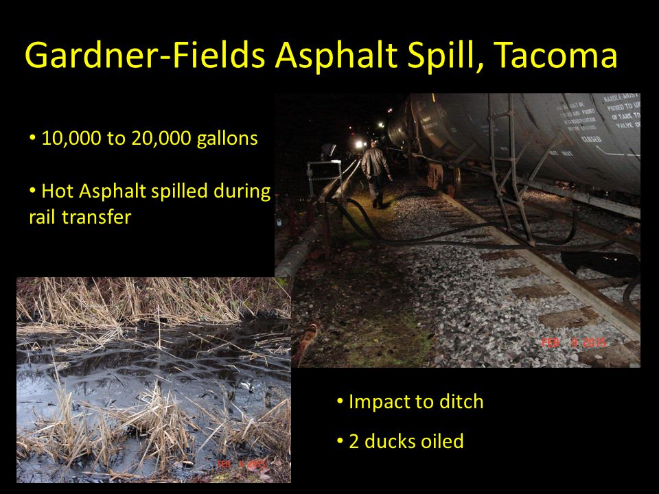 Gardner-Fields Asphalt Spill, Tacoma 10,000 to 20,000 gallons Hot Asphalt spilled during rail transfer Impact to ditch 2 ducks oiled