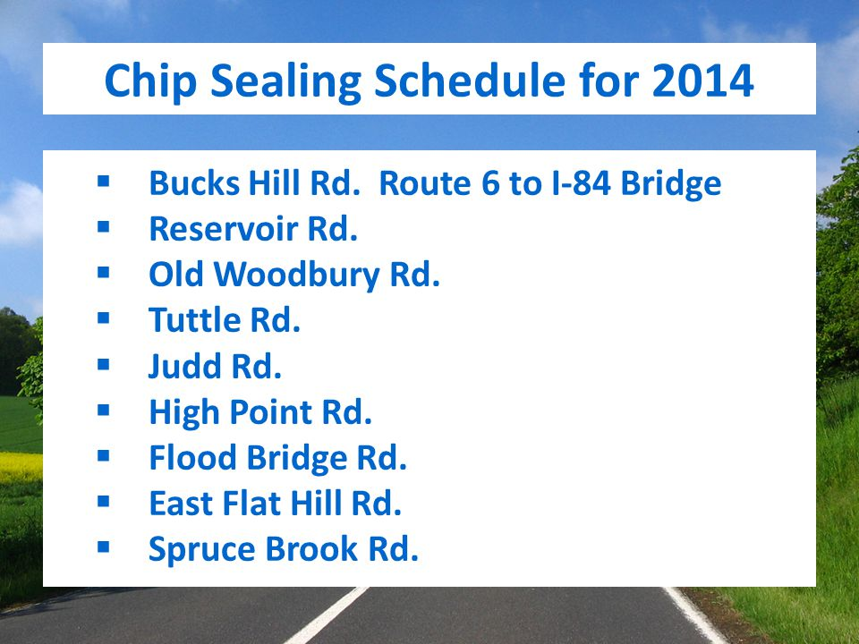 Chip Sealing Schedule for 2014  Bucks Hill Rd. Route 6 to I-84 Bridge  Reservoir Rd.  Old Woodbury Rd.  Tuttle Rd.  Judd Rd.  High Point Rd.  F