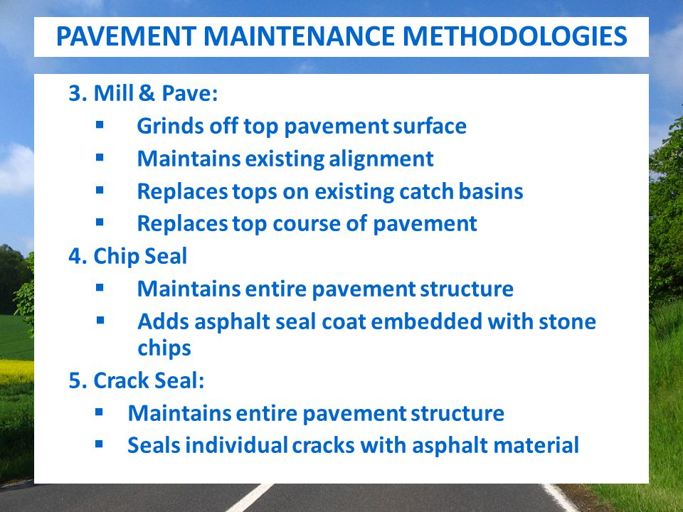 PAVEMENT MAINTENANCE METHODOLOGIES 3. Mill & Pave:  Grinds off top pavement surface  Maintains existing alignment  Replaces tops on existing catch