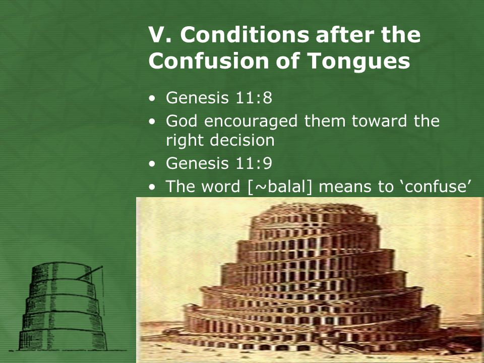 V. Conditions after the Confusion of Tongues Genesis 11:8 God encouraged them toward the right decision Genesis 11:9 The word [~balal] means to 'confu