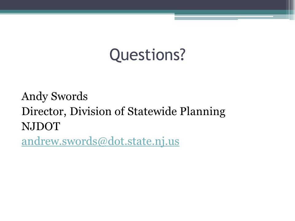Questions Andy Swords Director, Division of Statewide Planning NJDOT andrew.swords@dot.state.nj.us
