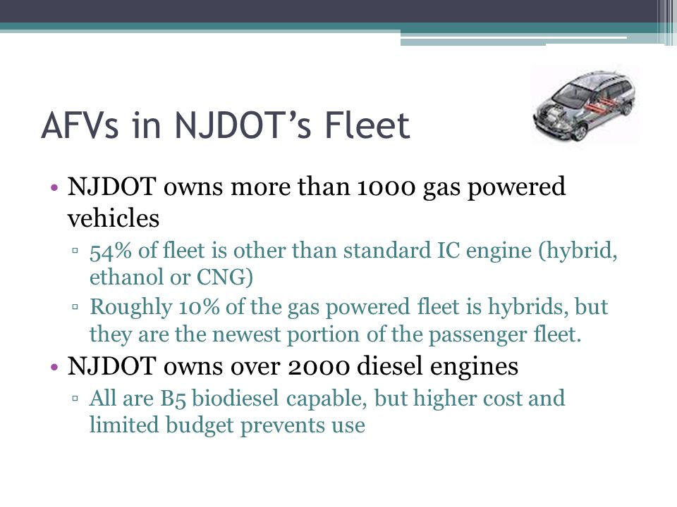 AFVs in NJDOT's Fleet NJDOT owns more than 1000 gas powered vehicles ▫54% of fleet is other than standard IC engine (hybrid, ethanol or CNG) ▫Roughly 10% of the gas powered fleet is hybrids, but they are the newest portion of the passenger fleet.
