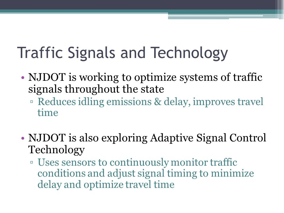 Traffic Signals and Technology NJDOT is working to optimize systems of traffic signals throughout the state ▫Reduces idling emissions & delay, improves travel time NJDOT is also exploring Adaptive Signal Control Technology ▫Uses sensors to continuously monitor traffic conditions and adjust signal timing to minimize delay and optimize travel time