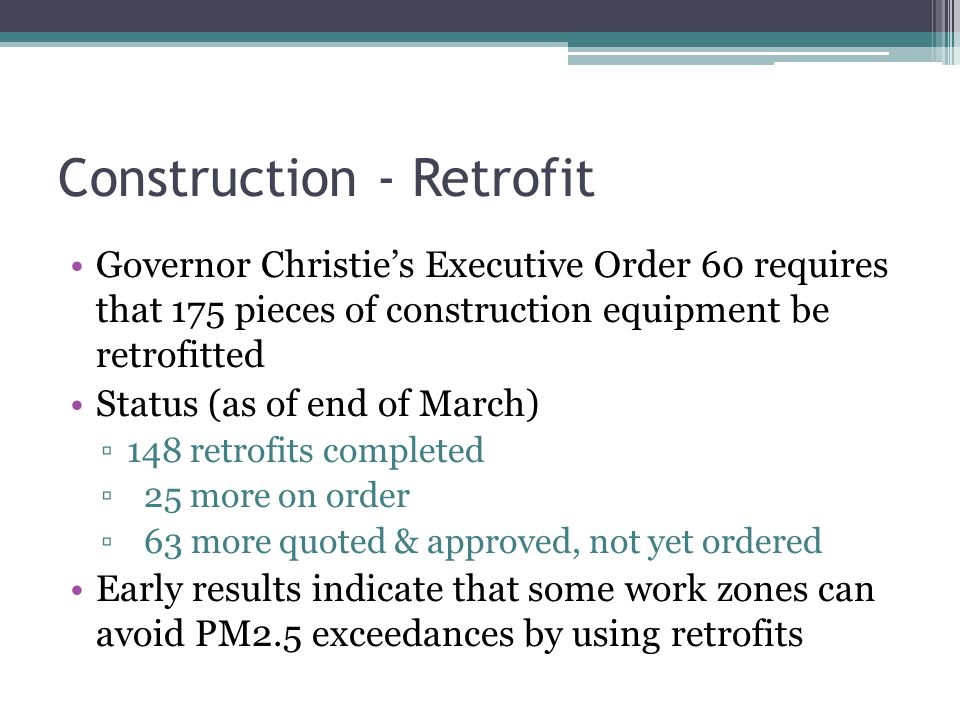 Construction - Retrofit Governor Christie's Executive Order 60 requires that 175 pieces of construction equipment be retrofitted Status (as of end of March) ▫148 retrofits completed ▫ 25 more on order ▫ 63 more quoted & approved, not yet ordered Early results indicate that some work zones can avoid PM2.5 exceedances by using retrofits