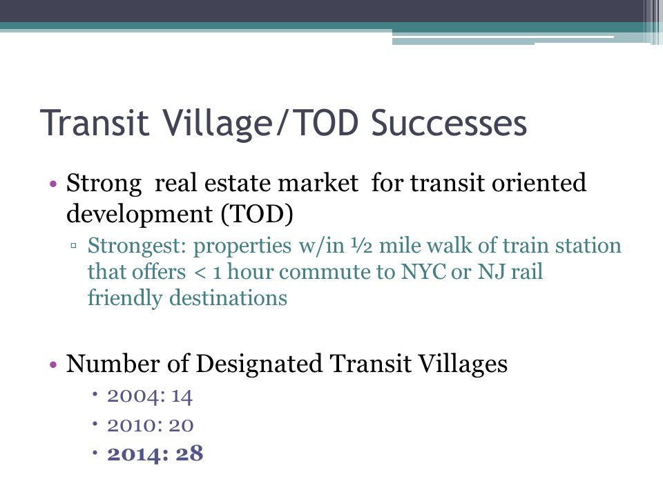 Transit Village/TOD Successes Strong real estate market for transit oriented development (TOD) ▫Strongest: properties w/in ½ mile walk of train station that offers < 1 hour commute to NYC or NJ rail friendly destinations Number of Designated Transit Villages  2004: 14  2010: 20  2014: 28
