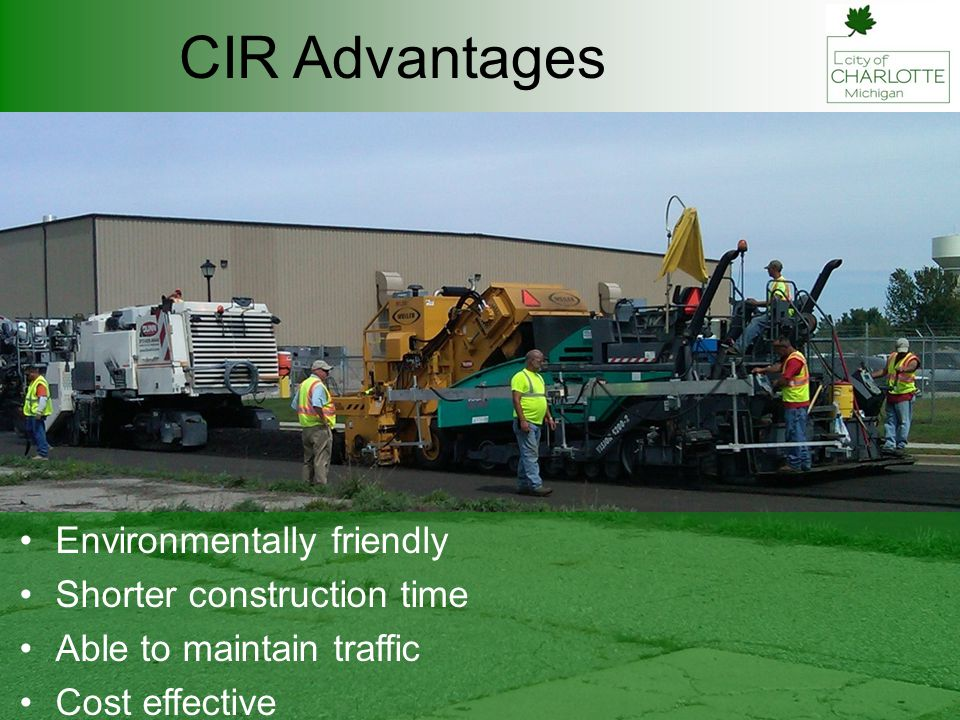 CIR Advantages Environmentally friendly Shorter construction time Able to maintain traffic Cost effective