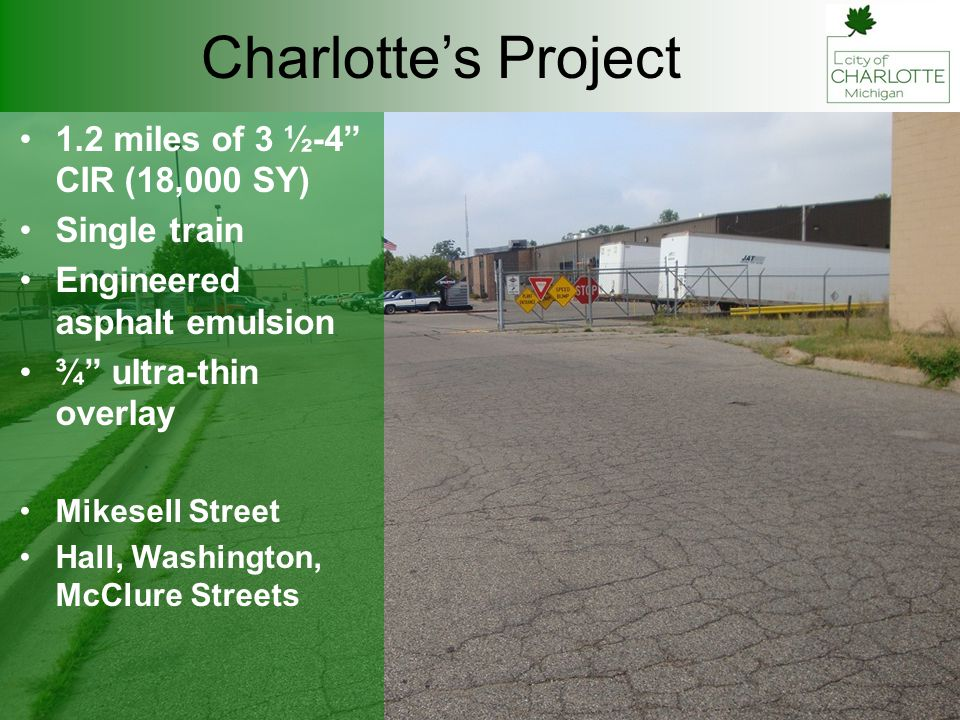Charlotte's Project 1.2 miles of 3 ½-4 CIR (18,000 SY) Single train Engineered asphalt emulsion ¾ ultra-thin overlay Mikesell Street Hall, Washington, McClure Streets