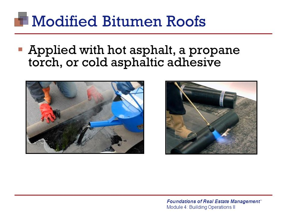 Foundations of Real Estate Management Module 4: Building Operations II TM Modified Bitumen Roofs  Applied with hot asphalt, a propane torch, or cold