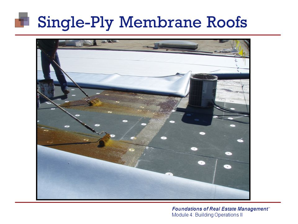 Foundations of Real Estate Management Module 4: Building Operations II TM Single-Ply Membrane Roofs