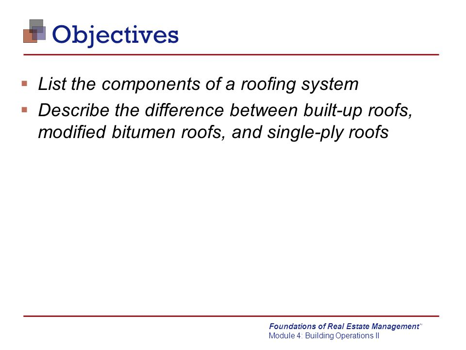 Foundations of Real Estate Management Module 4: Building Operations II TM Roof Maintenance Best Practices  Semiannual roof inspections  Equipment installations on roof and roof penetrations should always be supervised by roofer holding warranty  Remove leaves, plant material, and trash on regular basis  Inspect drains and ensure drains work properly