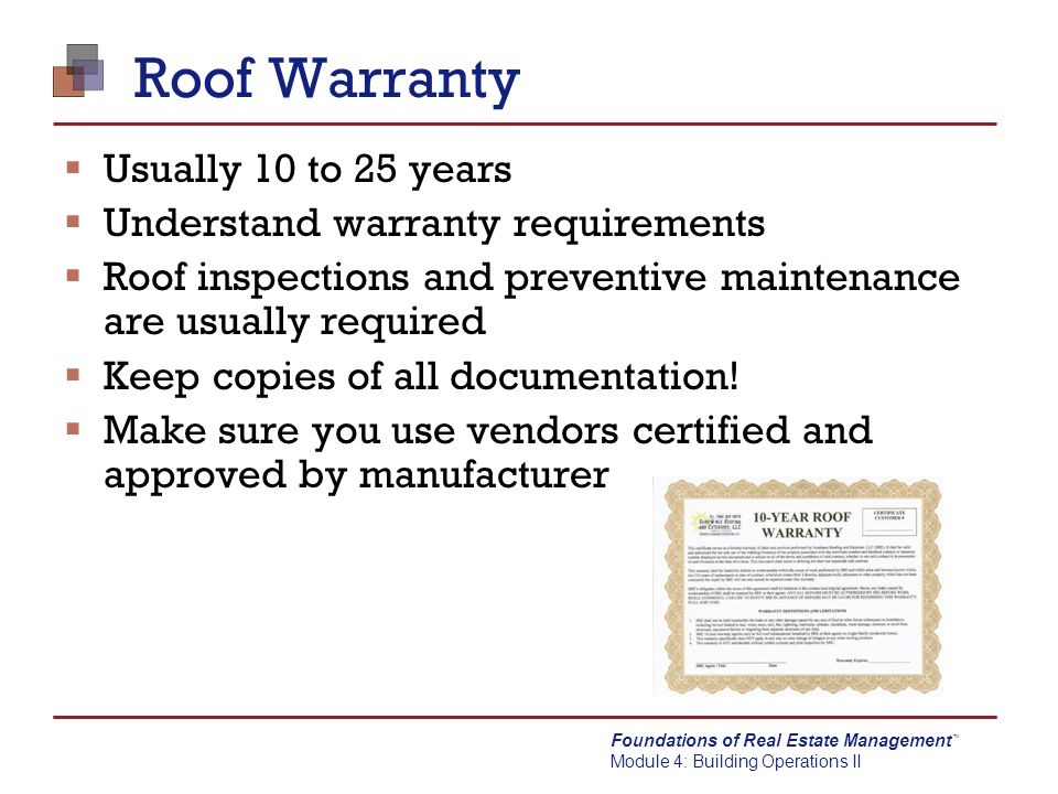 Foundations of Real Estate Management Module 4: Building Operations II TM Roof Warranty  Usually 10 to 25 years  Understand warranty requirements 