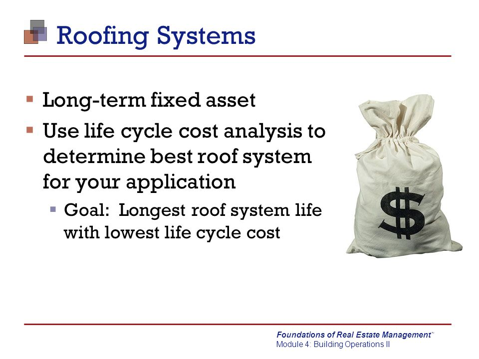Foundations of Real Estate Management Module 4: Building Operations II TM Roofing Systems  Long-term fixed asset  Use life cycle cost analysis to de