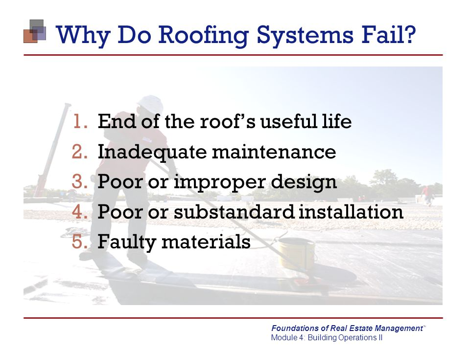 Foundations of Real Estate Management Module 4: Building Operations II TM Why Do Roofing Systems Fail? 1.End of the roof's useful life 2.Inadequate ma
