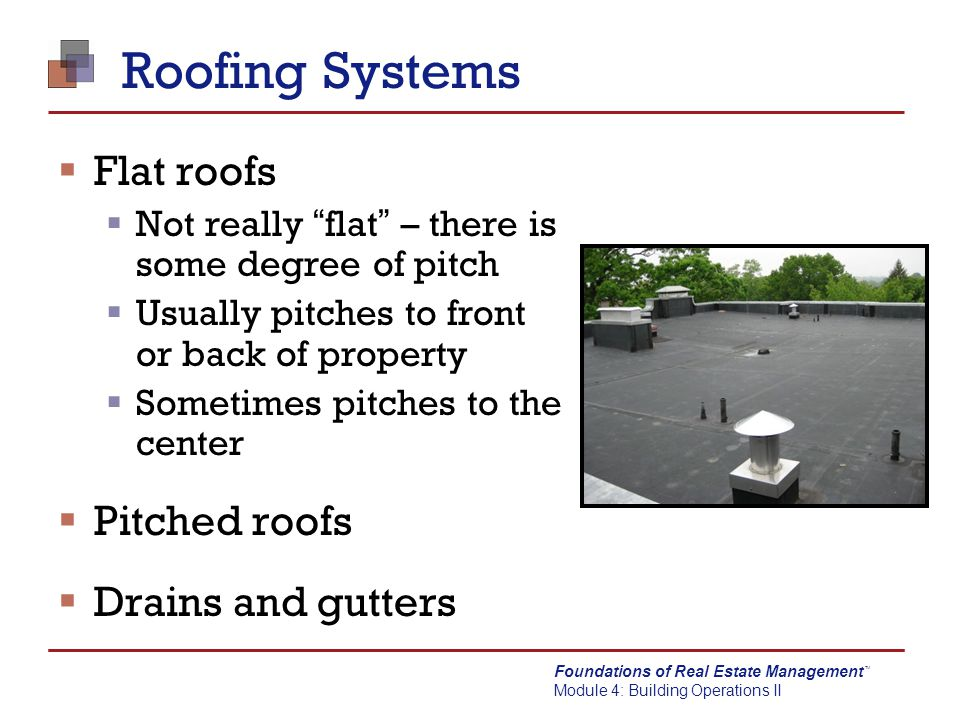 Foundations of Real Estate Management Module 4: Building Operations II TM Roofing Systems  Inspect roofs for ponding  Increases chance of leaks  Adds significant amount of weight  Keep the insulation dry